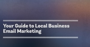 Your Guide to Local Business Email Marketing